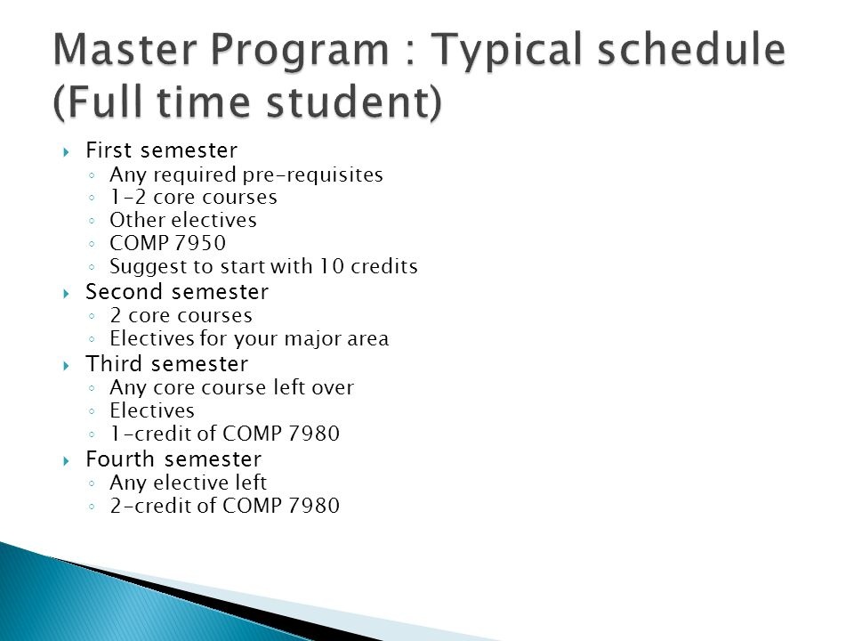  First semester ◦ Any required pre-requisites ◦ 1-2 core courses ◦ Other electives ◦ COMP 7950 ◦ Suggest to start with 10 credits  Second semester ◦ 2 core courses ◦ Electives for your major area  Third semester ◦ Any core course left over ◦ Electives ◦ 1-credit of COMP 7980  Fourth semester ◦ Any elective left ◦ 2-credit of COMP 7980