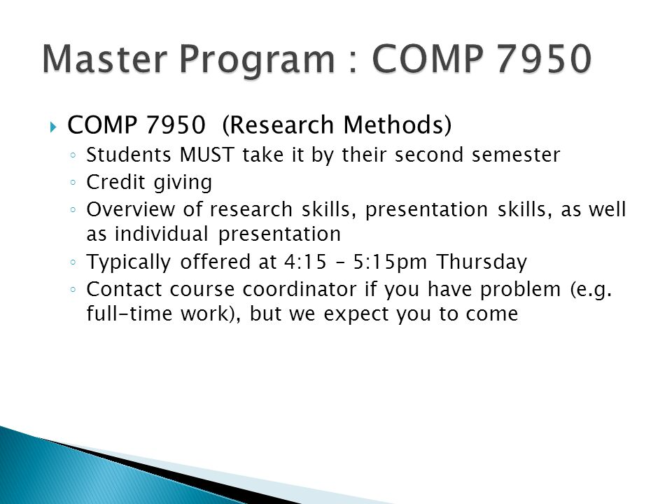  COMP 7950 (Research Methods) ◦ Students MUST take it by their second semester ◦ Credit giving ◦ Overview of research skills, presentation skills, as well as individual presentation ◦ Typically offered at 4:15 – 5:15pm Thursday ◦ Contact course coordinator if you have problem (e.g.