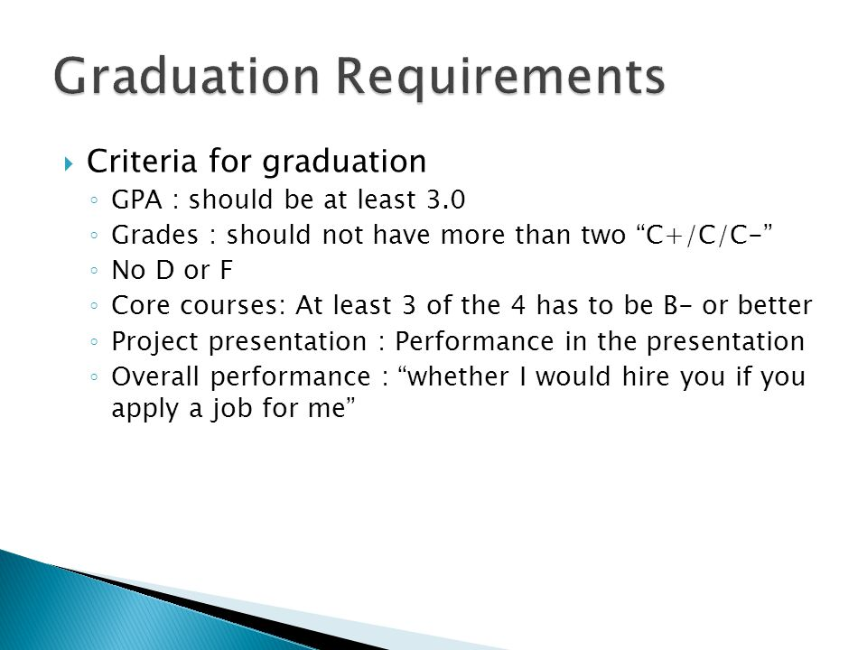  Criteria for graduation ◦ GPA : should be at least 3.0 ◦ Grades : should not have more than two C+/C/C- ◦ No D or F ◦ Core courses: At least 3 of the 4 has to be B- or better ◦ Project presentation : Performance in the presentation ◦ Overall performance : whether I would hire you if you apply a job for me