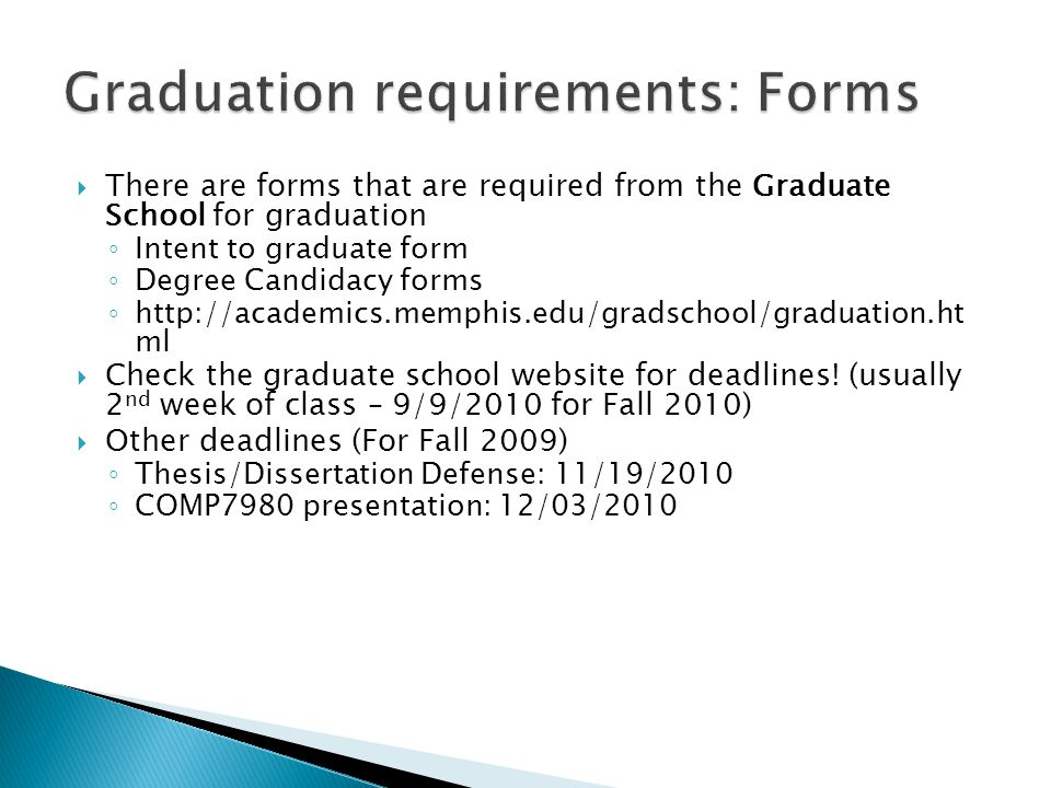  There are forms that are required from the Graduate School for graduation ◦ Intent to graduate form ◦ Degree Candidacy forms ◦ http://academics.memphis.edu/gradschool/graduation.ht ml  Check the graduate school website for deadlines.
