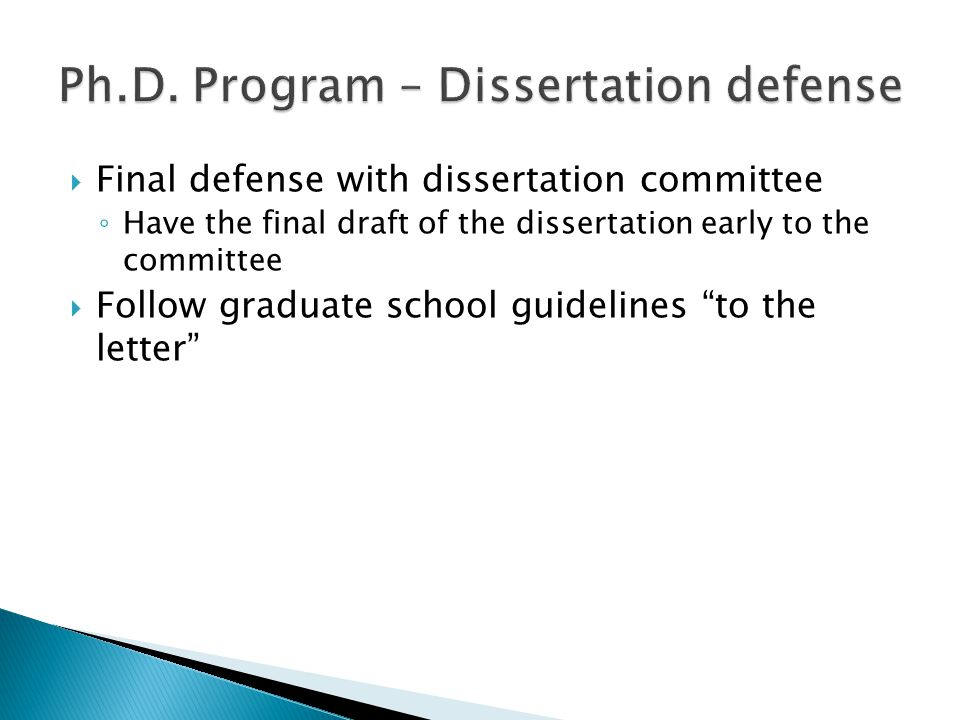  Final defense with dissertation committee ◦ Have the final draft of the dissertation early to the committee  Follow graduate school guidelines to the letter