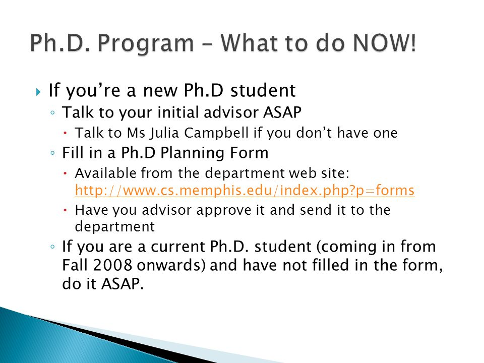  If you're a new Ph.D student ◦ Talk to your initial advisor ASAP  Talk to Ms Julia Campbell if you don't have one ◦ Fill in a Ph.D Planning Form  Available from the department web site: http://www.cs.memphis.edu/index.php p=forms http://www.cs.memphis.edu/index.php p=forms  Have you advisor approve it and send it to the department ◦ If you are a current Ph.D.
