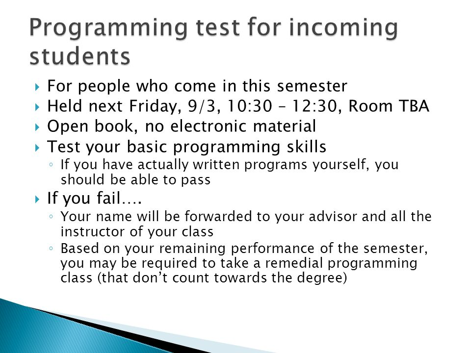  For people who come in this semester  Held next Friday, 9/3, 10:30 – 12:30, Room TBA  Open book, no electronic material  Test your basic programming skills ◦ If you have actually written programs yourself, you should be able to pass  If you fail….