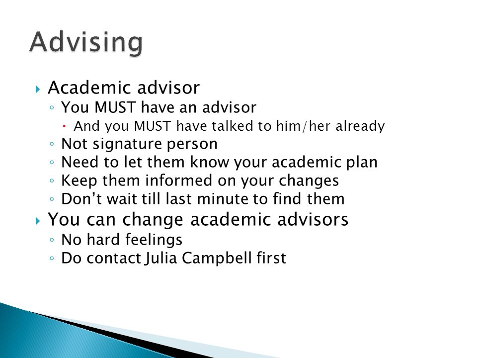  Academic advisor ◦ You MUST have an advisor  And you MUST have talked to him/her already ◦ Not signature person ◦ Need to let them know your academic plan ◦ Keep them informed on your changes ◦ Don't wait till last minute to find them  You can change academic advisors ◦ No hard feelings ◦ Do contact Julia Campbell first