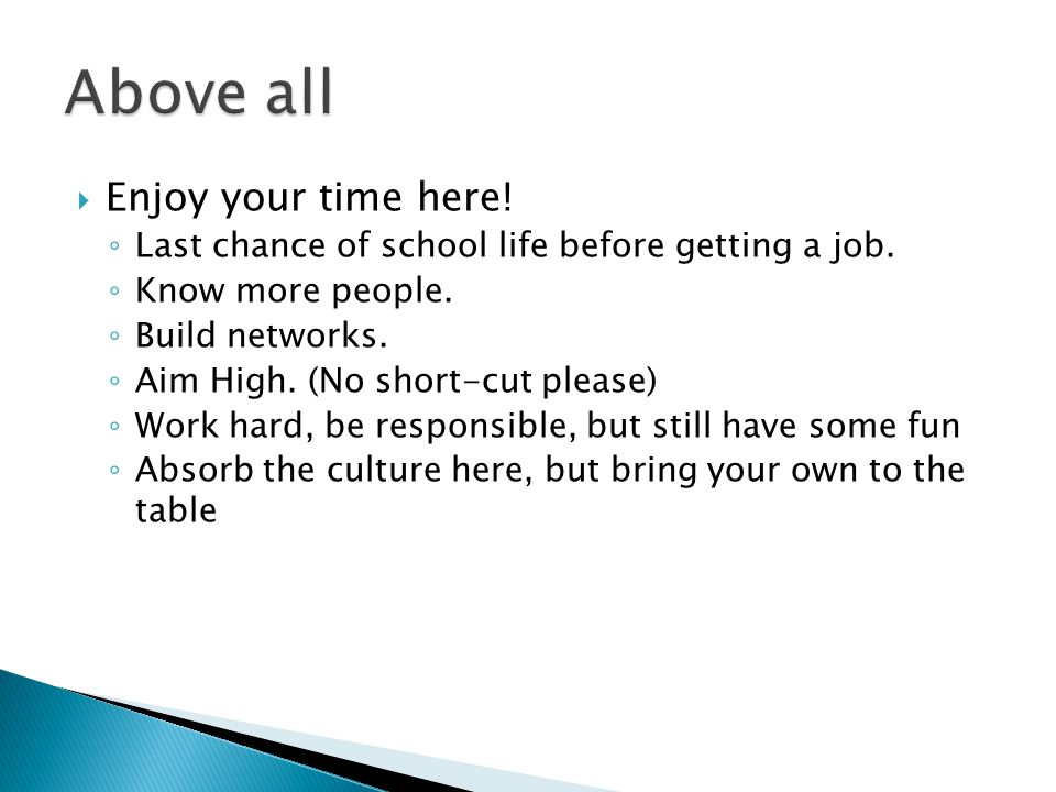  Enjoy your time here. ◦ Last chance of school life before getting a job.