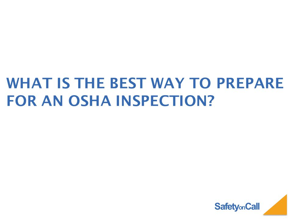 Safety on Call WHAT IS THE BEST WAY TO PREPARE FOR AN OSHA INSPECTION