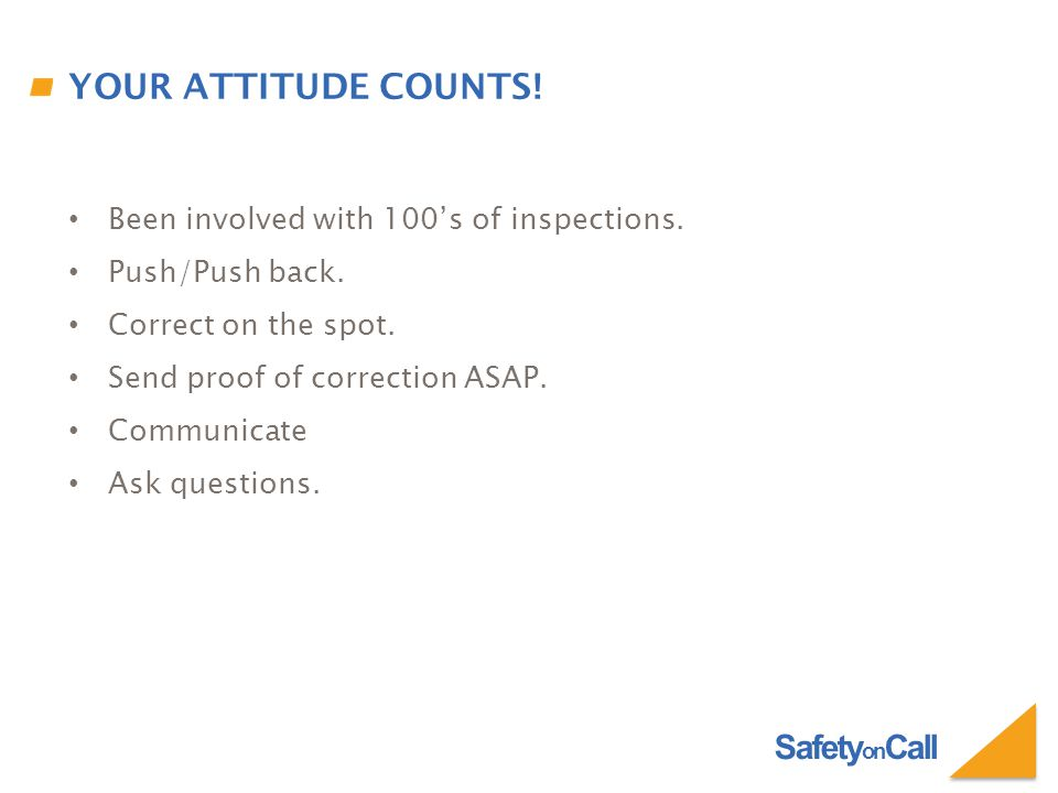 Safety on Call YOUR ATTITUDE COUNTS. Been involved with 100's of inspections.