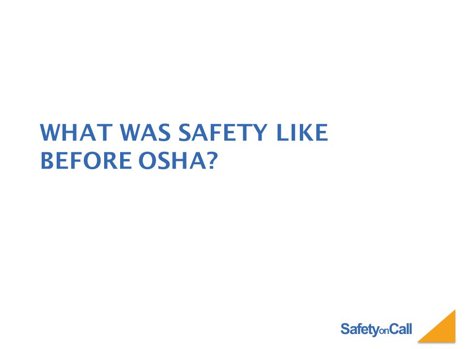Safety on Call WHAT WAS SAFETY LIKE BEFORE OSHA