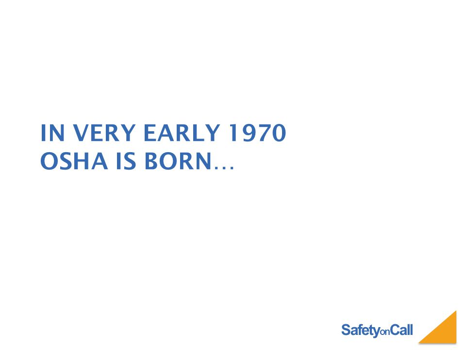 IN VERY EARLY 1970 OSHA IS BORN…