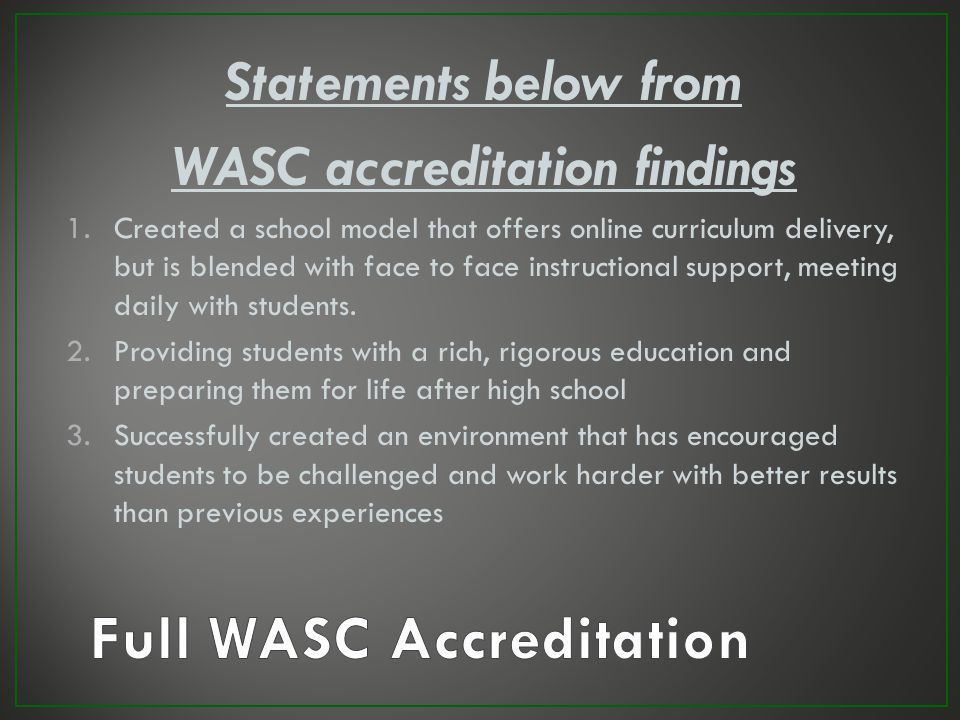We are FULLY WASC Accredited Due to the hard work of our students, staff and parents, the WASC committee has granted us Full Accreditation status We w