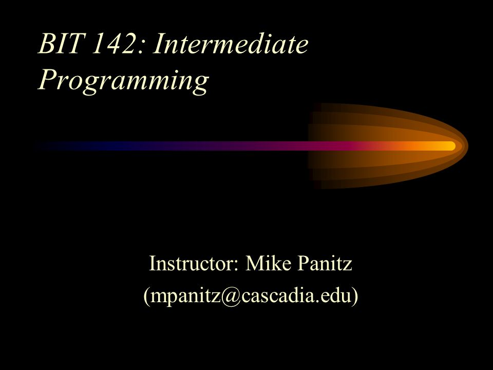 BIT 142: Intermediate Programming Instructor: Mike Panitz (mpanitz@cascadia.edu)