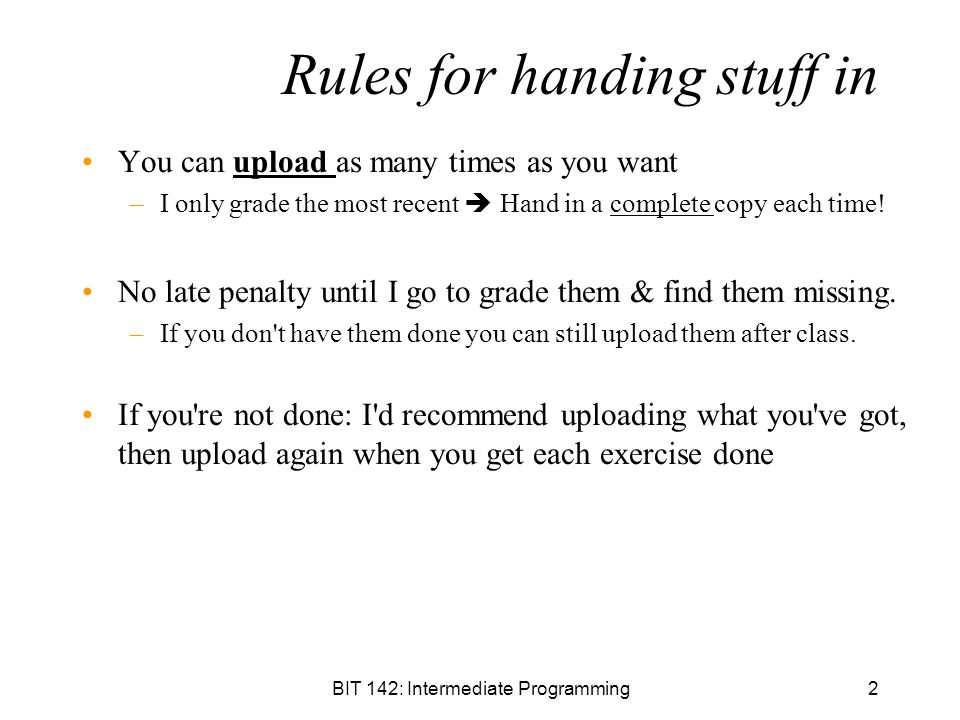 BIT 142: Intermediate Programming2 Rules for handing stuff in You can upload as many times as you want –I only grade the most recent  Hand in a complete copy each time.