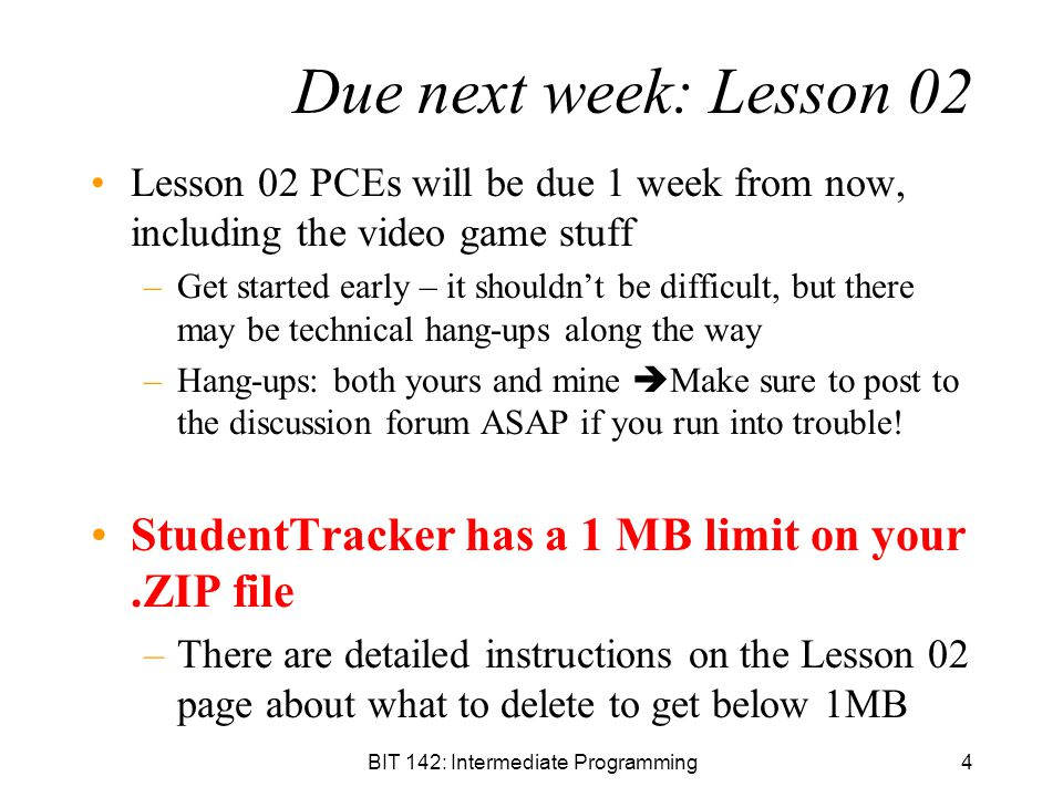 BIT 142: Intermediate Programming4 Due next week: Lesson 02 Lesson 02 PCEs will be due 1 week from now, including the video game stuff –Get started early – it shouldn't be difficult, but there may be technical hang-ups along the way –Hang-ups: both yours and mine  Make sure to post to the discussion forum ASAP if you run into trouble.
