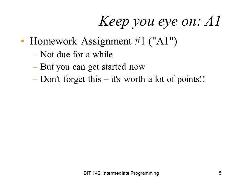 BIT 142: Intermediate Programming5 Keep you eye on: A1 Homework Assignment #1 (