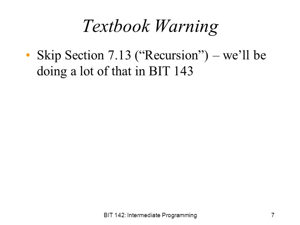 7 Textbook Warning Skip Section 7.13 ( Recursion ) – we'll be doing a lot of that in BIT 143
