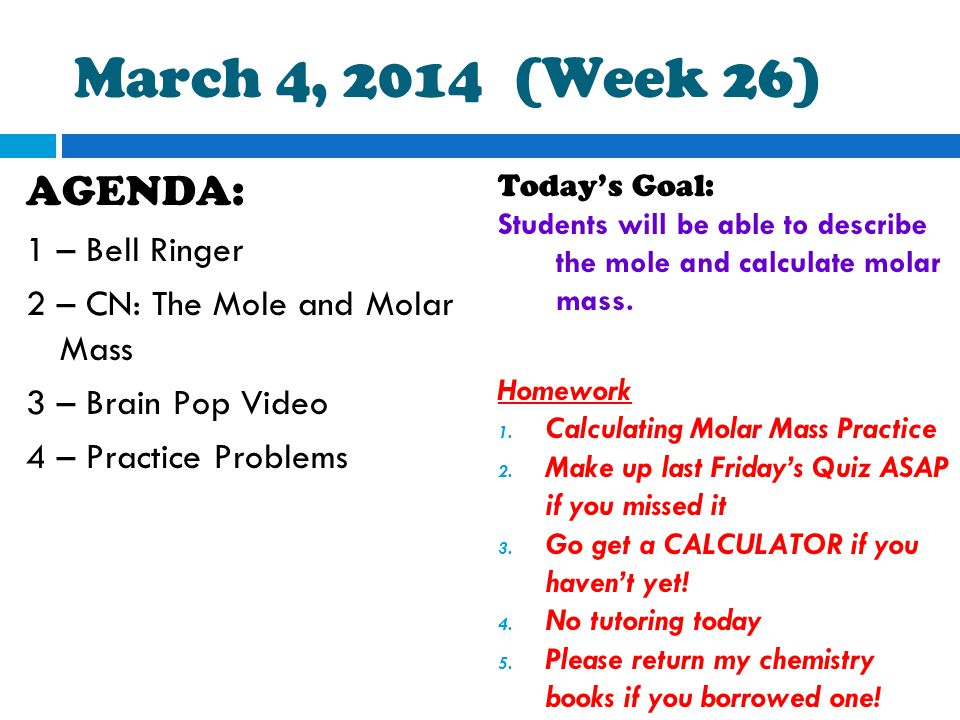 March 4, 2014 (Week 26) AGENDA: 1 – Bell Ringer 2 – CN: The Mole and Molar Mass 3 – Brain Pop Video 4 – Practice Problems Today's Goal: Students will be able to describe the mole and calculate molar mass.