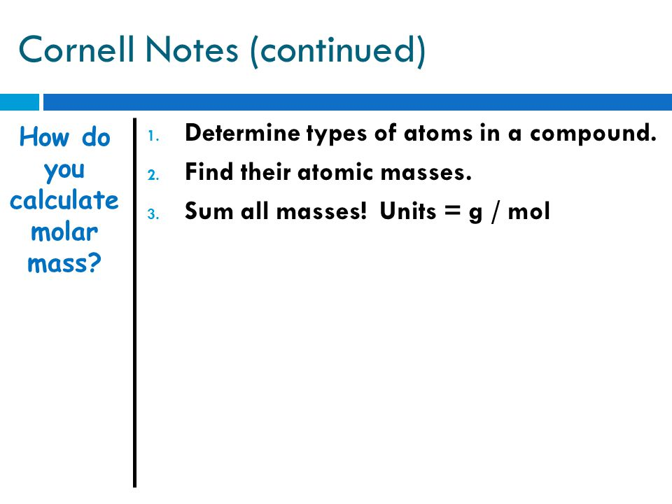 Cornell Notes (continued)  Since the mole is always the same number, a mole of different elements or compounds will have different masses.
