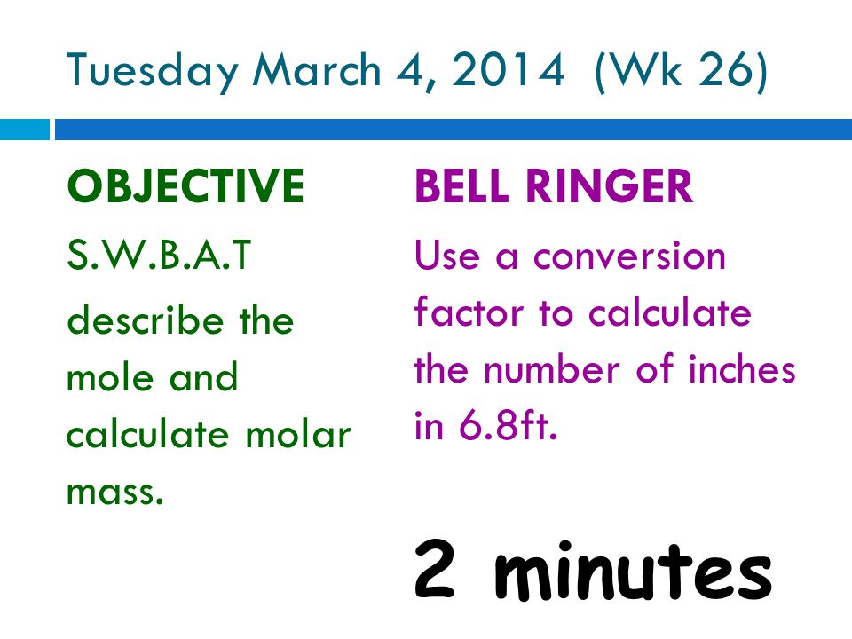 Tuesday March 4, 2014 (Wk 26) OBJECTIVE S.W.B.A.T describe the mole and calculate molar mass.