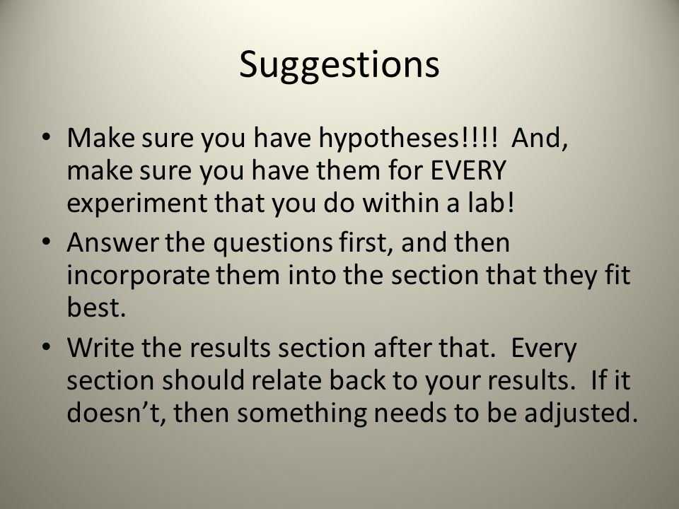 Suggestions Make sure you have hypotheses!!!! And, make sure you have them for EVERY experiment that you do within a lab! Answer the questions first,