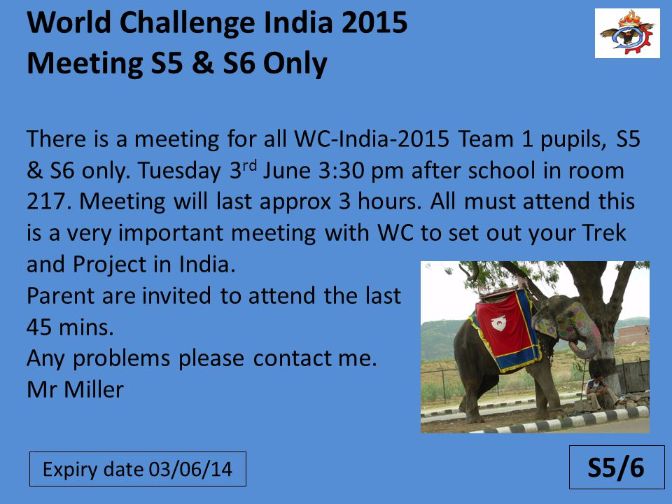 S5/6 World Challenge India 2015 Meeting S5 & S6 Only There is a meeting for all WC-India-2015 Team 1 pupils, S5 & S6 only.