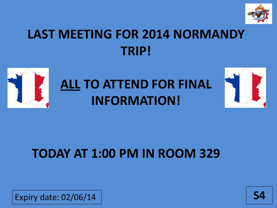 S4 LAST MEETING FOR 2014 NORMANDY TRIP.ALL TO ATTEND FOR FINAL INFORMATION.