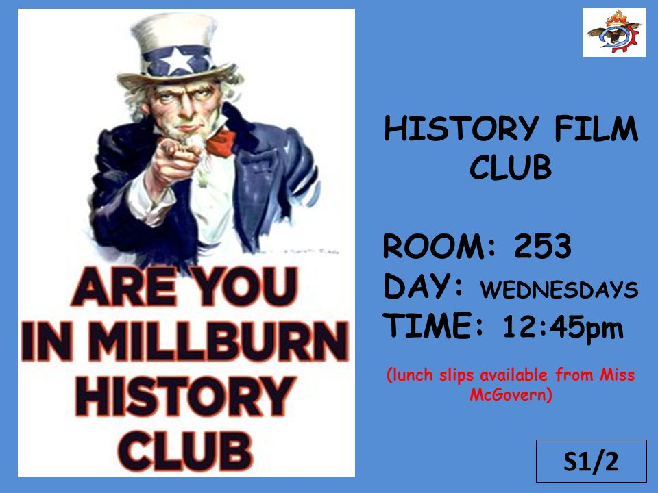 S1/2 HISTORY FILM CLUB ROOM: 253 DAY: WEDNESDAYS TIME: 12:45pm (lunch slips available from Miss McGovern)