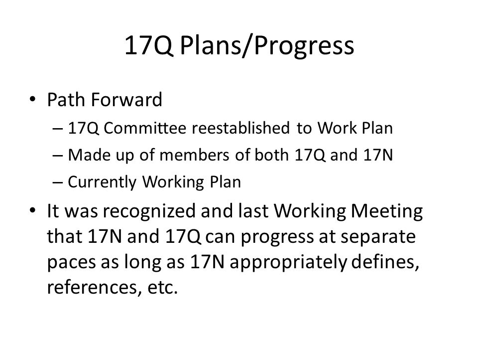 17Q Plans/Progress Path Forward – 17Q Committee reestablished to Work Plan – Made up of members of both 17Q and 17N – Currently Working Plan It was recognized and last Working Meeting that 17N and 17Q can progress at separate paces as long as 17N appropriately defines, references, etc.