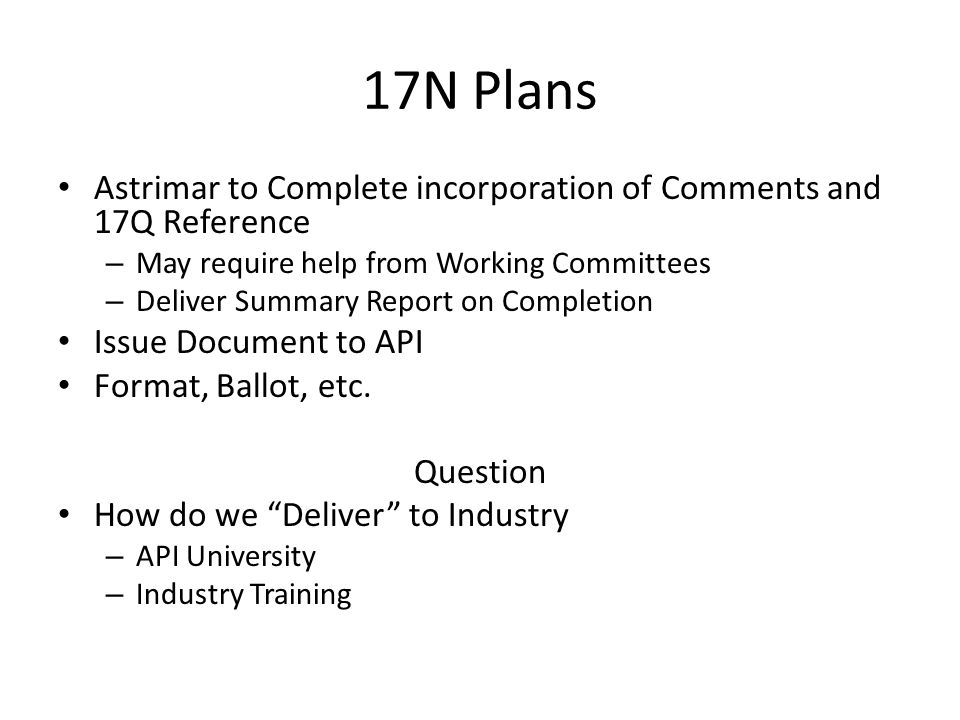 17N Plans Astrimar to Complete incorporation of Comments and 17Q Reference – May require help from Working Committees – Deliver Summary Report on Completion Issue Document to API Format, Ballot, etc.