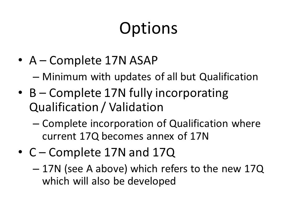 Options A – Complete 17N ASAP – Minimum with updates of all but Qualification B – Complete 17N fully incorporating Qualification / Validation – Complete incorporation of Qualification where current 17Q becomes annex of 17N C – Complete 17N and 17Q – 17N (see A above) which refers to the new 17Q which will also be developed