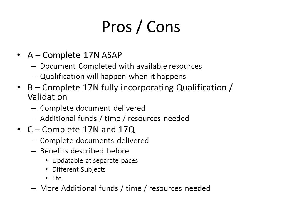 Pros / Cons A – Complete 17N ASAP – Document Completed with available resources – Qualification will happen when it happens B – Complete 17N fully incorporating Qualification / Validation – Complete document delivered – Additional funds / time / resources needed C – Complete 17N and 17Q – Complete documents delivered – Benefits described before Updatable at separate paces Different Subjects Etc.