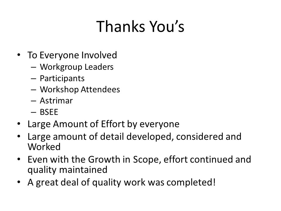 Thanks You's To Everyone Involved – Workgroup Leaders – Participants – Workshop Attendees – Astrimar – BSEE Large Amount of Effort by everyone Large amount of detail developed, considered and Worked Even with the Growth in Scope, effort continued and quality maintained A great deal of quality work was completed!