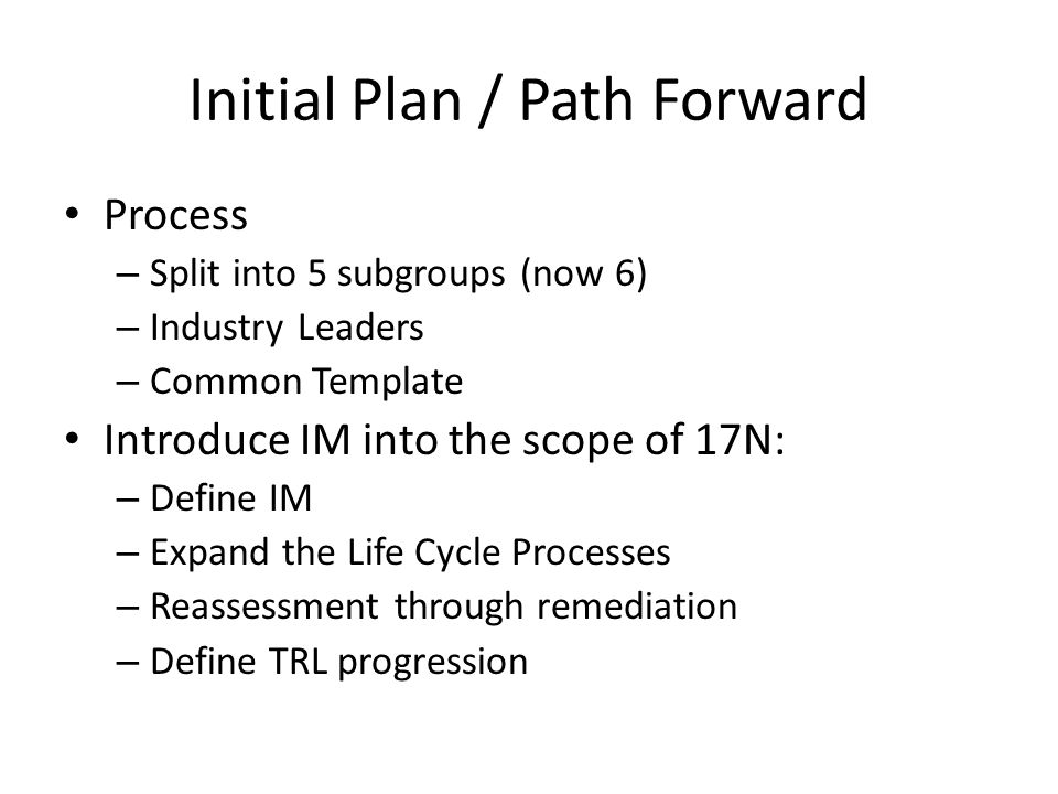 Initial Plan / Path Forward Process – Split into 5 subgroups (now 6) – Industry Leaders – Common Template Introduce IM into the scope of 17N: – Define IM – Expand the Life Cycle Processes – Reassessment through remediation – Define TRL progression
