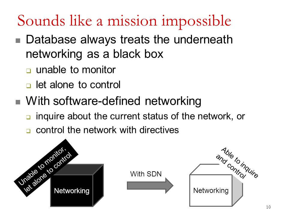 Sounds like a mission impossible Database always treats the underneath networking as a black box  unable to monitor  let alone to control With software-defined networking  inquire about the current status of the network, or  control the network with directives 10 Networking With SDN Unable to monitor, let alone to control Able to inquire and control