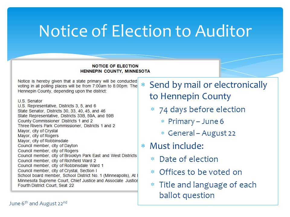  Send by mail or electronically to Hennepin County  74 days before election  Primary – June 6  General – August 22  Must include:  Date of election  Offices to be voted on  Title and language of each ballot question Notice of Election to Auditor June 6 th and August 22 nd