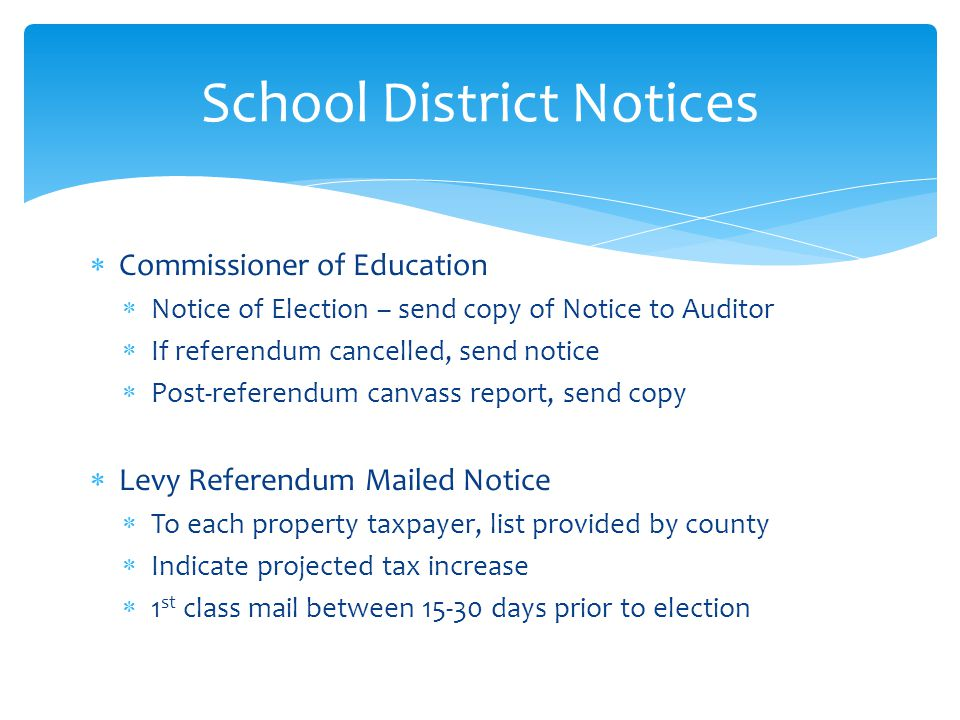  Commissioner of Education  Notice of Election – send copy of Notice to Auditor  If referendum cancelled, send notice  Post-referendum canvass report, send copy  Levy Referendum Mailed Notice  To each property taxpayer, list provided by county  Indicate projected tax increase  1 st class mail between 15-30 days prior to election School District Notices