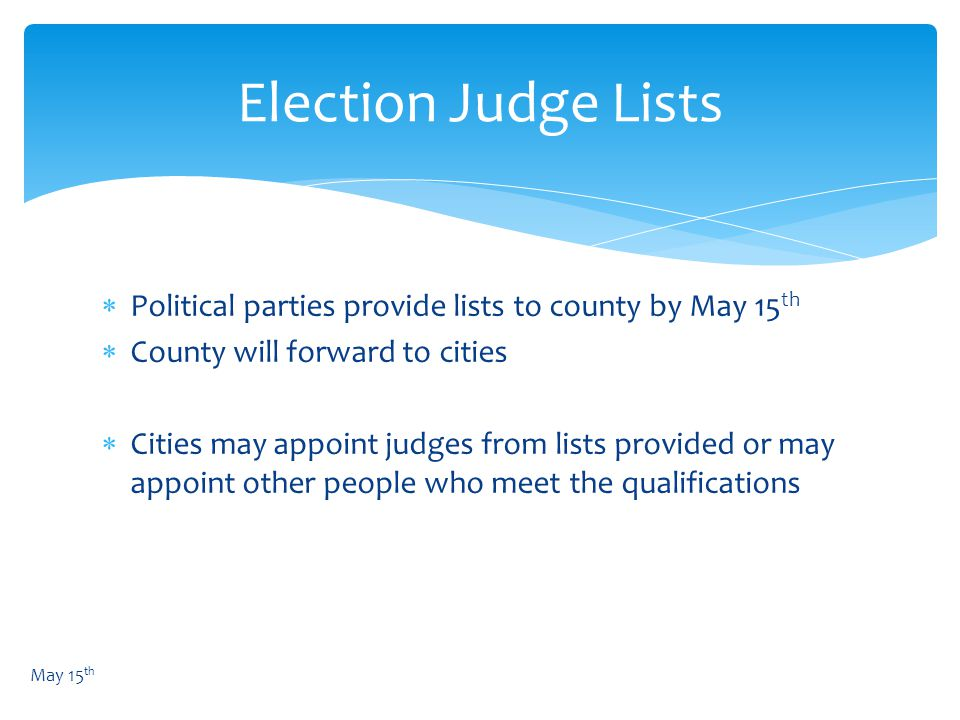  Political parties provide lists to county by May 15 th  County will forward to cities  Cities may appoint judges from lists provided or may appoint other people who meet the qualifications Election Judge Lists May 15 th