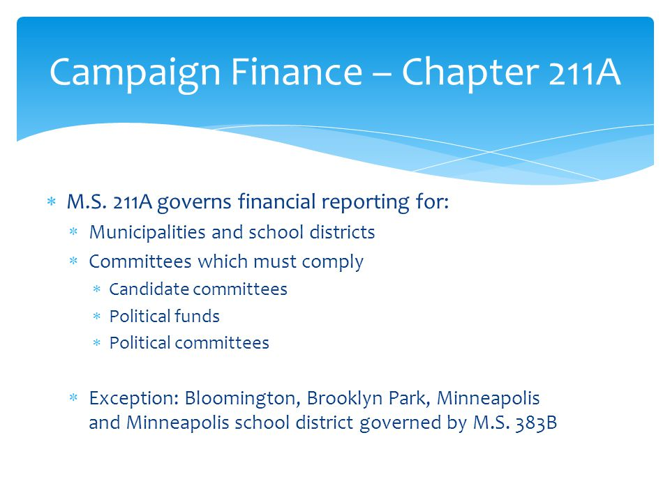  M.S. 211A governs financial reporting for:  Municipalities and school districts  Committees which must comply  Candidate committees  Political f