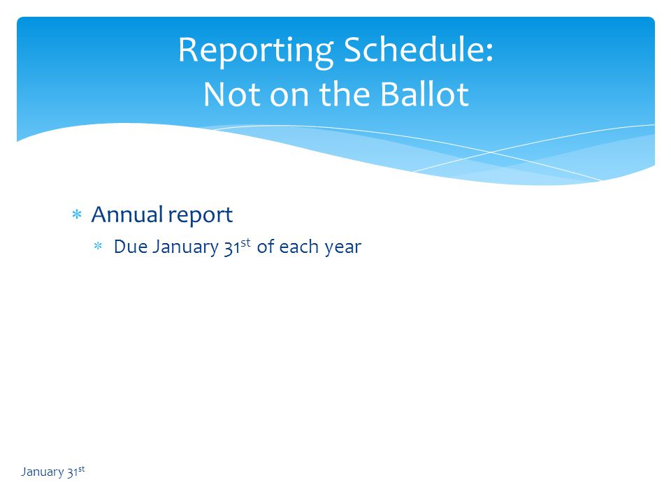Reporting Schedule: Not on the Ballot  Annual report  Due January 31 st of each year January 31 st