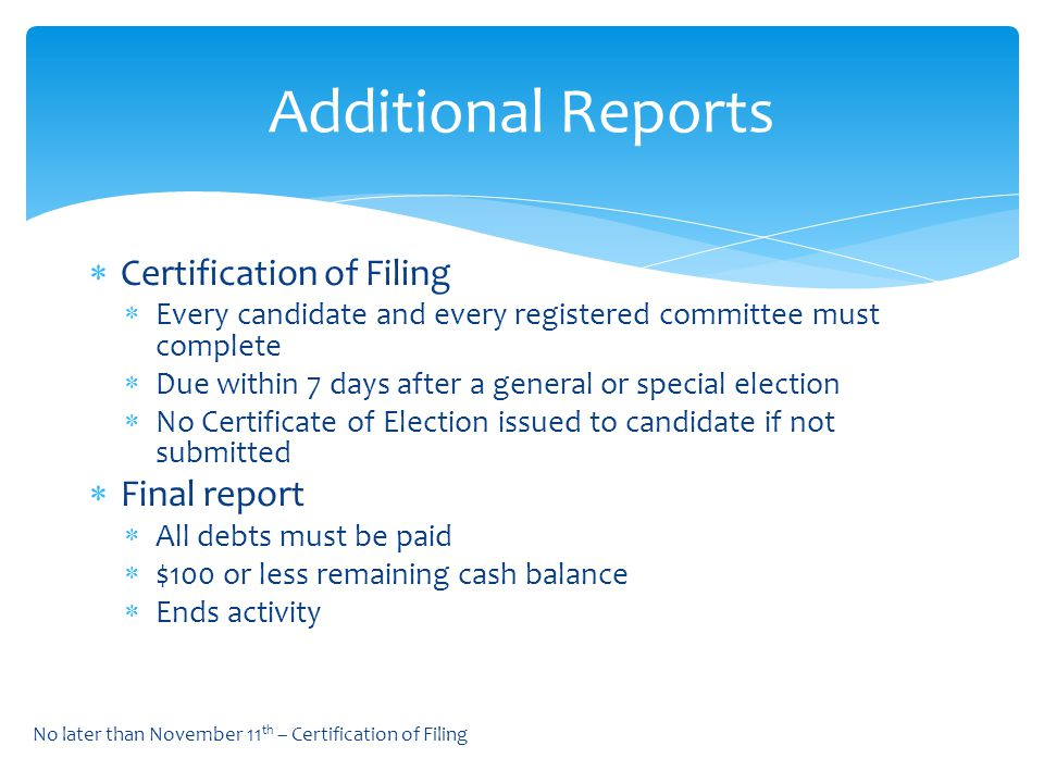  Certification of Filing  Every candidate and every registered committee must complete  Due within 7 days after a general or special election  No Certificate of Election issued to candidate if not submitted  Final report  All debts must be paid  $100 or less remaining cash balance  Ends activity Additional Reports No later than November 11 th – Certification of Filing