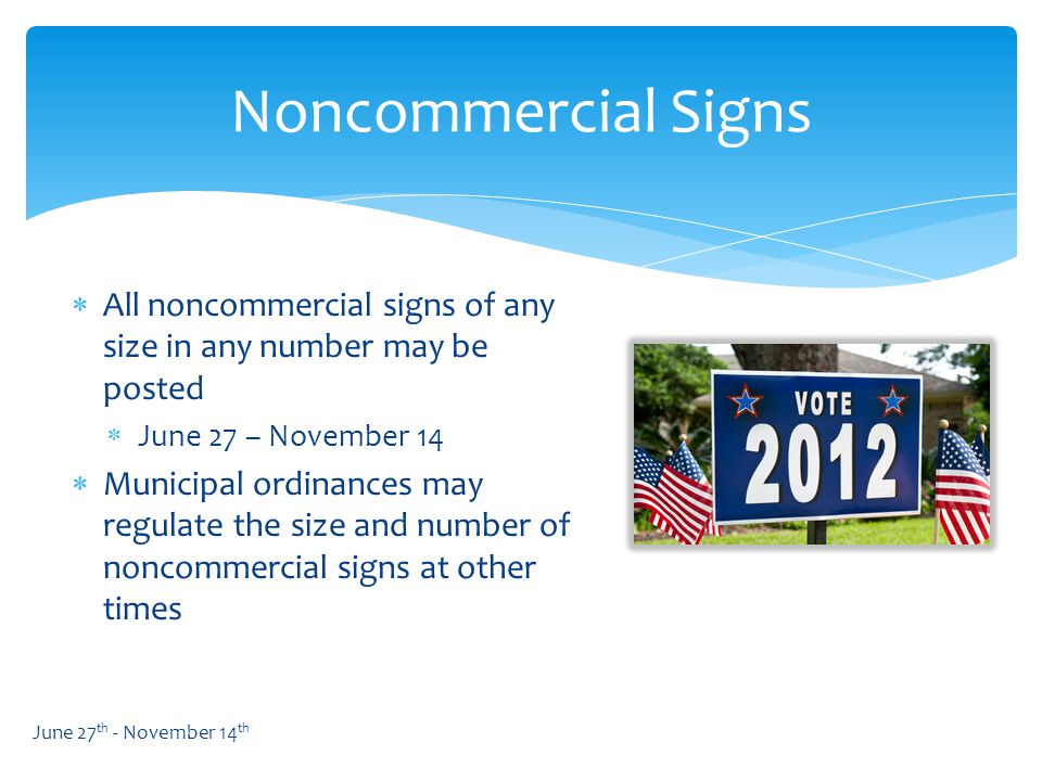  All noncommercial signs of any size in any number may be posted  June 27 – November 14  Municipal ordinances may regulate the size and number of noncommercial signs at other times Noncommercial Signs June 27 th - November 14 th