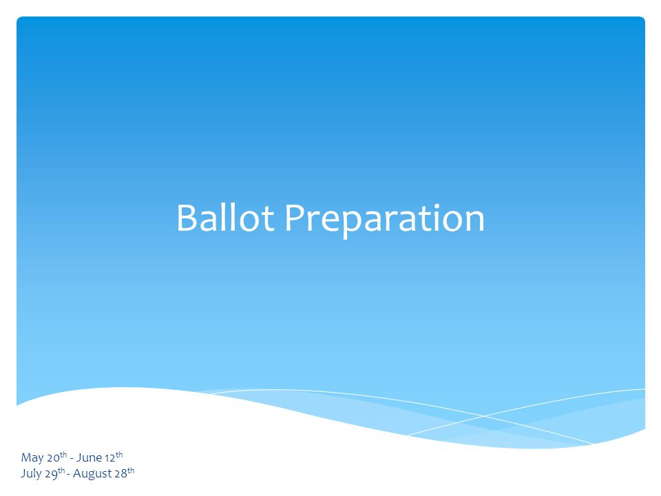 Ballot Preparation May 20 th - June 12 th July 29 th - August 28 th