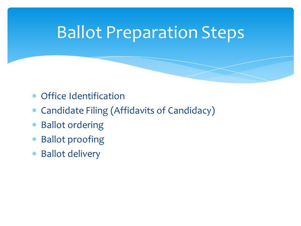  Office Identification  Candidate Filing (Affidavits of Candidacy)  Ballot ordering  Ballot proofing  Ballot delivery Ballot Preparation Steps