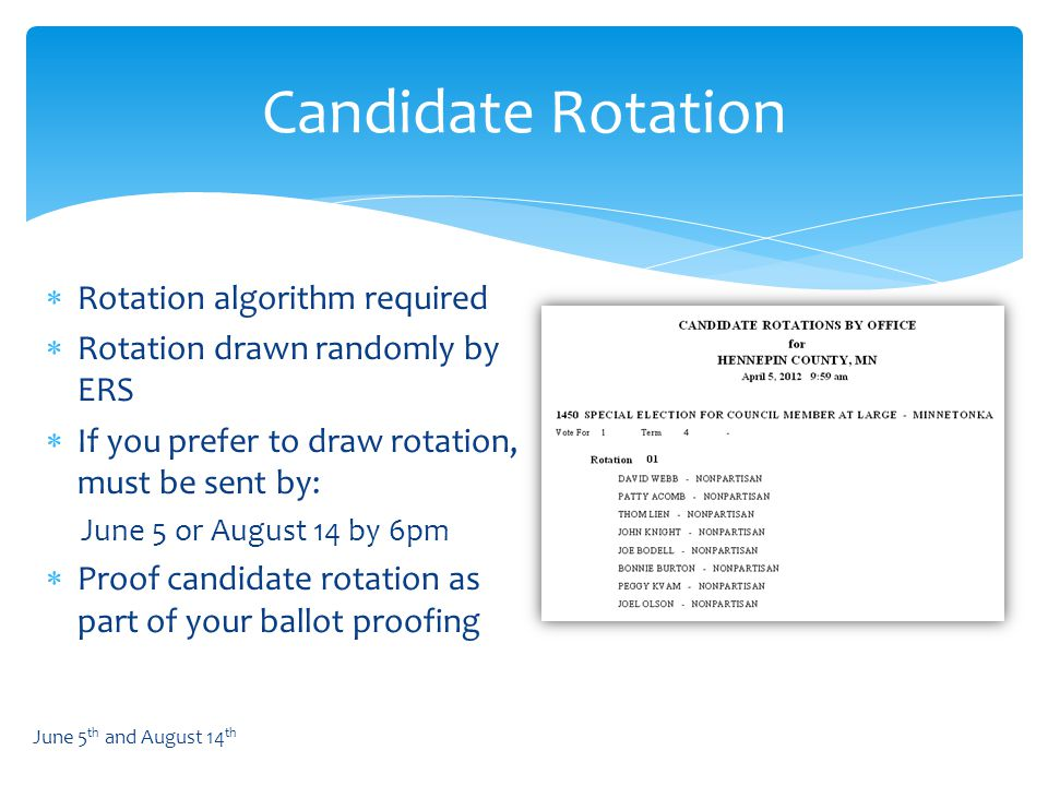  Rotation algorithm required  Rotation drawn randomly by ERS  If you prefer to draw rotation, must be sent by: June 5 or August 14 by 6pm  Proof candidate rotation as part of your ballot proofing Candidate Rotation June 5 th and August 14 th