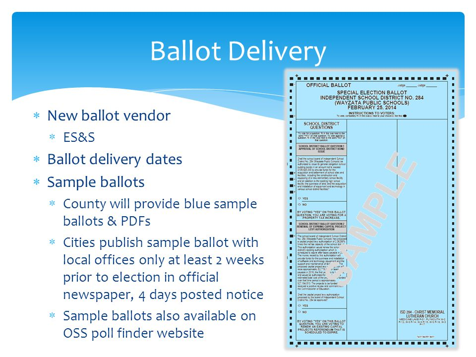  New ballot vendor  ES&S  Ballot delivery dates  Sample ballots  County will provide blue sample ballots & PDFs  Cities publish sample ballot with local offices only at least 2 weeks prior to election in official newspaper, 4 days posted notice  Sample ballots also available on OSS poll finder website Ballot Delivery
