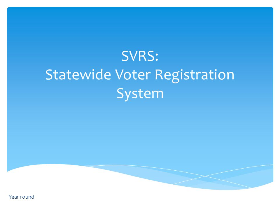 SVRS: Statewide Voter Registration System Year round