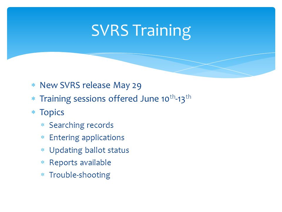  New SVRS release May 29  Training sessions offered June 10 th -13 th  Topics  Searching records  Entering applications  Updating ballot status  Reports available  Trouble-shooting SVRS Training