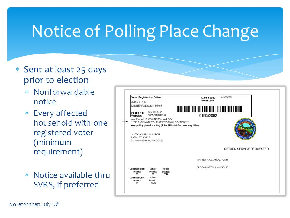  Sent at least 25 days prior to election  Nonforwardable notice  Every affected household with one registered voter (minimum requirement)  Notice available thru SVRS, if preferred Notice of Polling Place Change No later than July 18 th