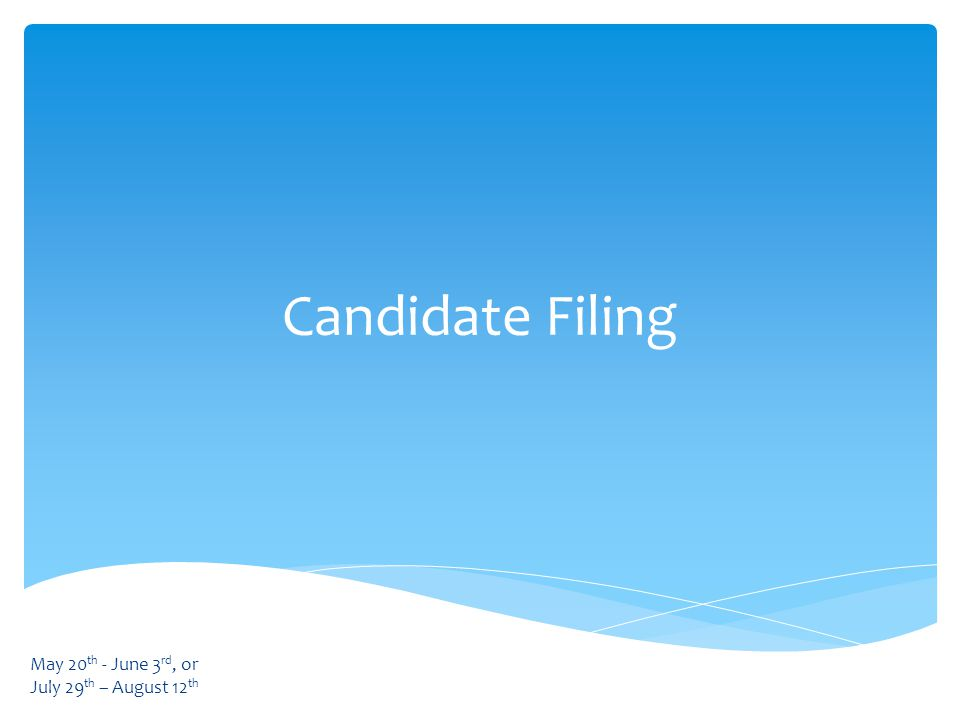 Candidate Filing May 20 th - June 3 rd, or July 29 th – August 12 th