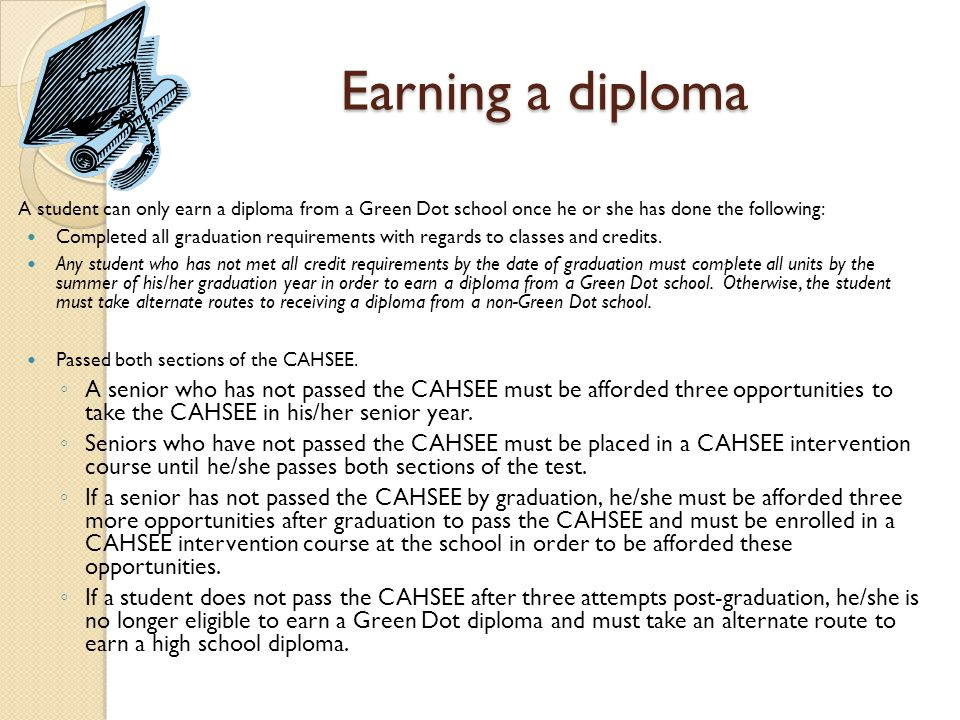 Earning a diploma A student can only earn a diploma from a Green Dot school once he or she has done the following: Completed all graduation requirements with regards to classes and credits.