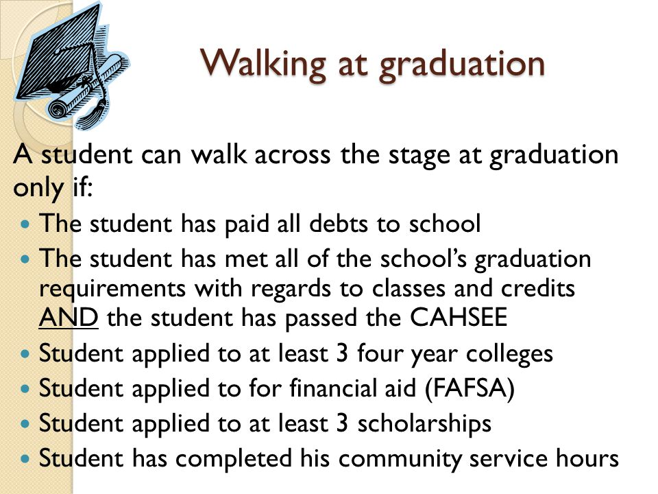 Walking at graduation A student can walk across the stage at graduation only if: The student has paid all debts to school The student has met all of the school's graduation requirements with regards to classes and credits AND the student has passed the CAHSEE Student applied to at least 3 four year colleges Student applied to for financial aid (FAFSA) Student applied to at least 3 scholarships Student has completed his community service hours